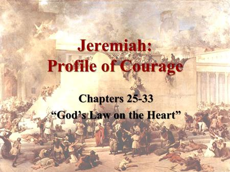 "Jeremiah: Profile of Courage Chapters 25-33 ""God's Law on the Heart"""