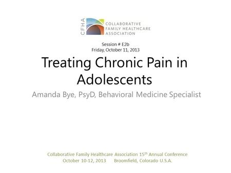 Treating Chronic Pain in Adolescents Amanda Bye, PsyD, Behavioral Medicine Specialist Collaborative Family Healthcare Association 15 th Annual Conference.