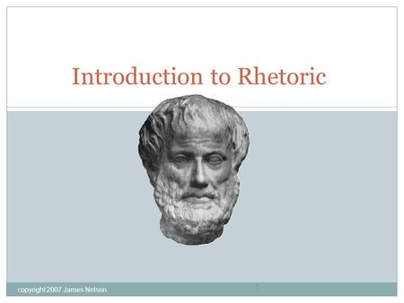 Copyright 2007 James Nelson 1 Introduction to Rhetoric.