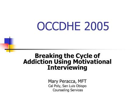 OCCDHE 2005 Breaking the Cycle of Addiction Using Motivational Interviewing Mary Peracca, MFT Cal Poly, San Luis Obispo Counseling Services.