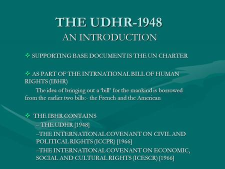 THE UDHR-1948 AN INTRODUCTION  SUPPORTING BASE DOCUMENT IS THE UN CHARTER  AS PART OF THE INTRNATIONAL BILL OF HUMAN RIGHTS (IBHR) The idea of bringing.