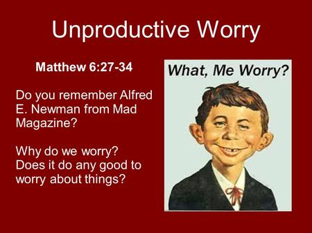 Unproductive Worry Matthew 6:27-34 Do you remember Alfred E. Newman from Mad Magazine? Why do we worry? Does it do any good to worry about things?