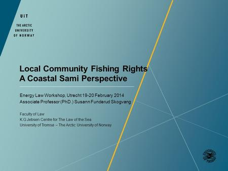 Local Community Fishing Rights A Coastal Sami Perspective Energy Law Workshop, Utrecht 19-20 February 2014 Associate Professor (PhD.) Susann Funderud Skogvang.