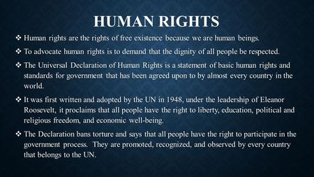 HUMAN RIGHTS  Human rights are the rights of free existence because we are human beings.  To advocate human rights is to demand that the dignity of all.