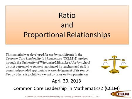 Common Core Leadership in Mathematics Project, University of Wisconsin-Milwaukee, 2012 - 2013 Ratio and Proportional Relationships April 30, 2013 Common.