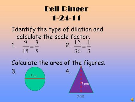 Bell Ringer 1-24-11 Identify the type of dilation and calculate the scale factor. 1.2. Calculate the area of the figures. 3.4. 8 cm 5 in 7 cm.
