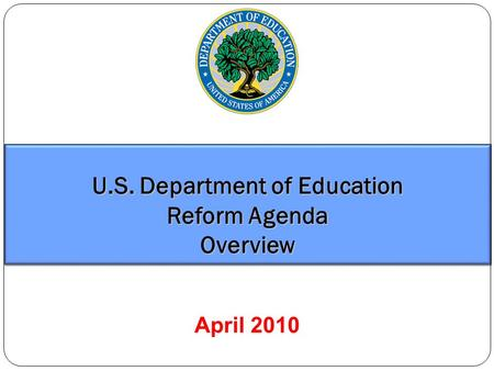 U.S. Department of Education Reform Agenda Overview April 2010.