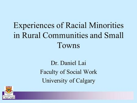 Experiences of Racial Minorities in Rural Communities and Small Towns Dr. Daniel Lai Faculty of Social Work University of Calgary.