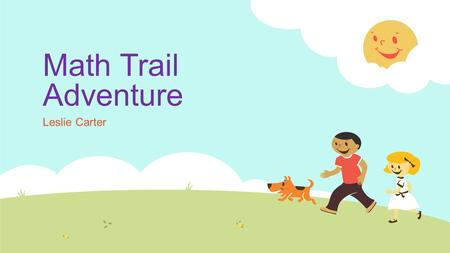 Math Trail Adventure Leslie Carter. Math Trails  Today our class will be going on a math adventure around our school. We will be viewing lots of different.