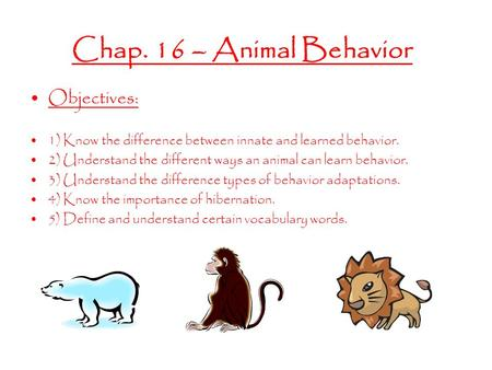 Chap. 16 – Animal Behavior Objectives: 1) Know the difference between innate and learned behavior. 2) Understand the different ways an animal can learn.