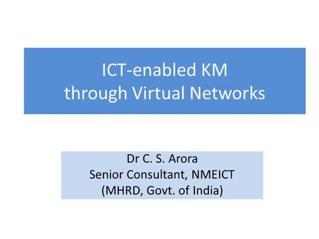 ICT-enabled KM through Virtual Networks Dr C. S. Arora Senior Consultant, NMEICT (MHRD, Govt. of India)