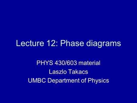 Lecture 12: Phase diagrams PHYS 430/603 material Laszlo Takacs UMBC Department of Physics.