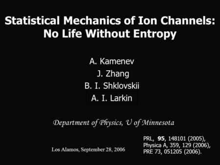 Statistical Mechanics of Ion Channels: No Life Without Entropy A. Kamenev J. Zhang J. Zhang B. I. Shklovskii A. I. Larkin Department of Physics, U of Minnesota.