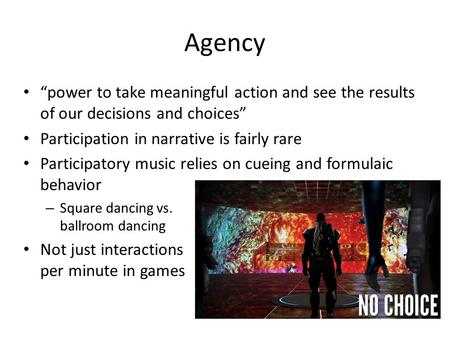 "Agency ""power to take meaningful action and see the results of our decisions and choices"" Participation in narrative is fairly rare Participatory music."