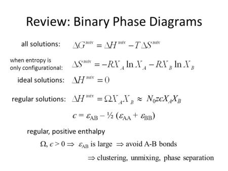 Review: Binary Phase Diagrams N0zєXAXBN0zєXAXB є =  AB – ½ (  AA +  BB ) , є > 0   AB is large  avoid A-B bonds  clustering, unmixing, phase separation.
