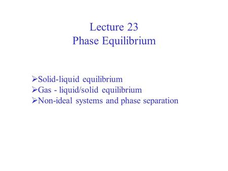 Lecture 23 Phase Equilibrium  Solid-liquid equilibrium  Gas - liquid/solid equilibrium  Non-ideal systems and phase separation.