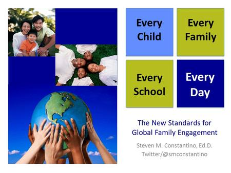 The New Standards for Global Family Engagement Steven M. Constantino, Ed.D. Every Child Every Family Every School Every Day.