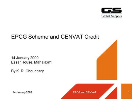 14 January 2009EPCG and CENVAT1 EPCG Scheme and CENVAT Credit 14 January 2009 Essar House, Mahalaxmi By K. R. Choudhary.