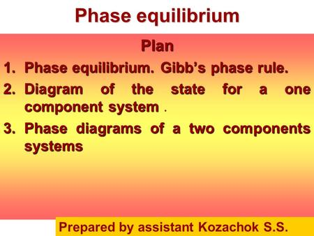 Phase equilibrium Plan 1.Phase equilibrium. Gibb's phase rule. 2.Diagram of the state for a one component system 2.Diagram of the state for a one component.