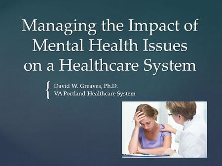{ Managing the Impact of Mental Health Issues on a Healthcare System David W. Greaves, Ph.D. VA Portland Healthcare System.