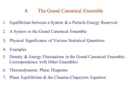 4.The Grand Canonical Ensemble 1.Equilibrium between a System & a Particle-Energy Reservoir 2.A System in the Grand Canonical Ensemble 3.Physical Significance.