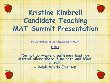 Kristine Kimbrell Candidate Teaching MAT Summit Presentation   Do not go where a path may lead,