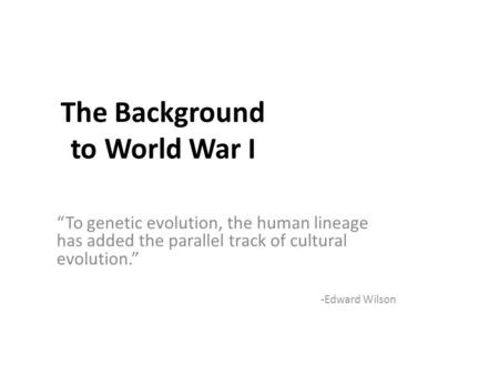 "The Background to World War I ""To genetic evolution, the human lineage has added the parallel track of cultural evolution."" -Edward Wilson."