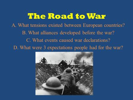 The Road to War A. What tensions existed between European countries? B. What alliances developed before the war? C. What events caused war declarations?