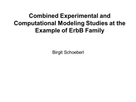 Combined Experimental and Computational Modeling Studies at the Example of ErbB Family Birgit Schoeberl.