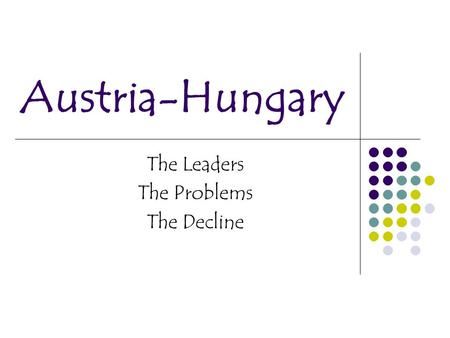 Austria-Hungary The Leaders The Problems The Decline.