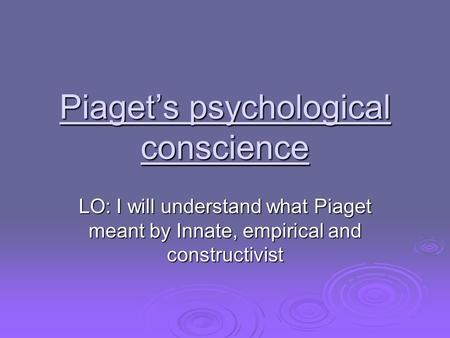 Piaget's psychological conscience LO: I will understand what Piaget meant by Innate, empirical and constructivist.