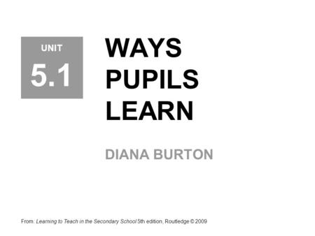 WAYS PUPILS LEARN DIANA BURTON From: Learning to Teach in the Secondary School 5th edition, Routledge © 2009 UNIT 5.1.