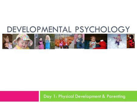 DEVELOPMENTAL PSYCHOLOGY Day 1: Physical Development & Parenting.