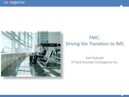 1 FMC: Driving the Transition to IMS Ken Kuenzel VP and Founder Covergence Inc.