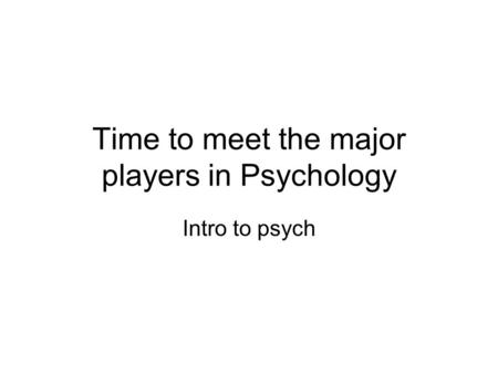 Time to meet the major players in Psychology Intro to psych.