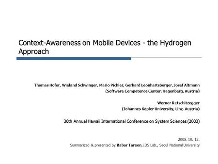 Context-Awareness on Mobile Devices - the Hydrogen Approach Thomas Hofer, Wieland Schwinger, Mario Pichler, Gerhard Leonhartsberger, Josef Altmann (Software.