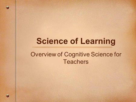 Science of Learning Overview of Cognitive Science for Teachers.