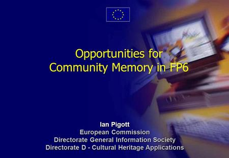 1 Opportunities for Community Memory in FP6 Ian Pigott European Commission Directorate General Information Society Directorate D - Cultural Heritage Applications.