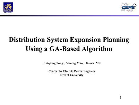 1 Distribution System Expansion Planning Using a GA-Based Algorithm Shiqiong Tong, Yiming Mao, Karen Miu Center for Electric Power Engineer Drexel University.