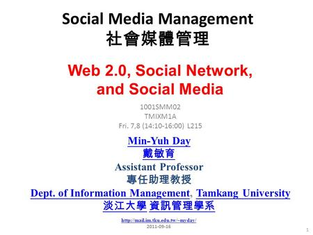 Social <strong>Media</strong> Management 社會媒體管理 1 1001SMM02 TMIXM1A Fri. 7,8 (14:10-16:00) L215 Min-Yuh Day 戴敏育 Assistant Professor 專任助理教授 Dept. of Information Management,