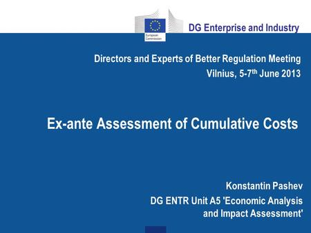 Ex-ante Assessment of Cumulative Costs Directors and Experts of Better Regulation Meeting Vilnius, 5-7 th June 2013 Konstantin Pashev DG ENTR Unit A5 'Economic.
