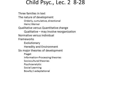 Child Psyc., Lec. 2 8-28 Three families in text The nature of development Orderly, cumulative, directional Heinz Werner Qualitative versus Quantitative.