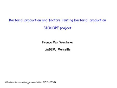 Bacterial production and factors limiting bacterial production BIOSOPE project France Van Wambeke LMGEM, Marseille Villefranche-sur-Mer, presentation 27/01/2004.
