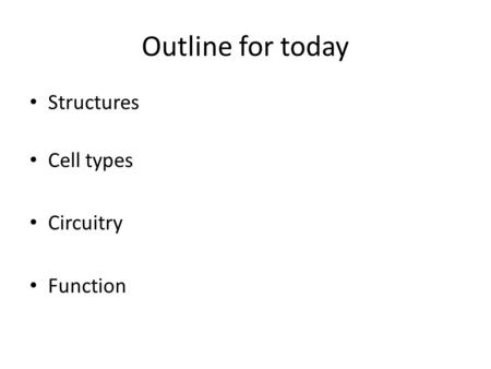 Outline for today Structures Cell types Circuitry Function.