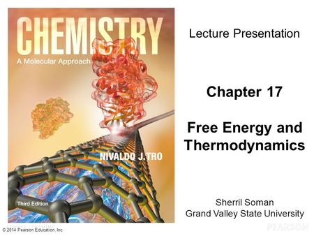 Chapter 17 Lecture © 2014 Pearson Education, Inc. Sherril Soman Grand Valley State University Lecture Presentation Chapter 17 Free Energy and Thermodynamics.