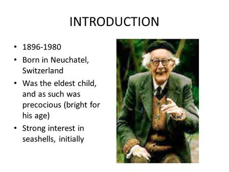 INTRODUCTION 1896-1980 Born in Neuchatel, Switzerland Was the eldest child, and as such was precocious (bright for his age) Strong interest in seashells,
