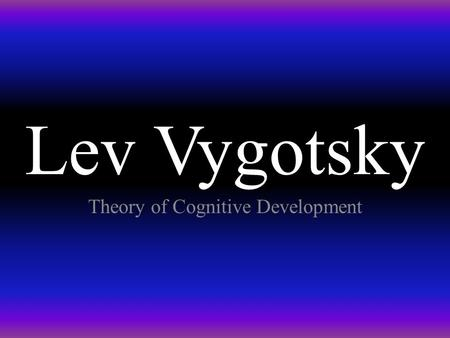Lev Vygotsky Theory of Cognitive Development. Lev Vygotsky (1896-1934) Russian psycologist with training in law, history, philosophy and literature. Worked.