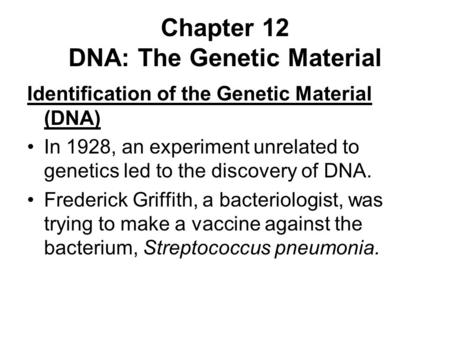 Chapter 12 DNA: The Genetic Material Identification of the Genetic Material (DNA) In 1928, an experiment unrelated to genetics led to the discovery of.