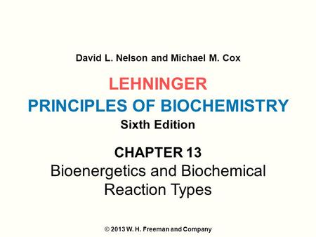 LEHNINGER PRINCIPLES OF BIOCHEMISTRY Sixth Edition David L. Nelson and Michael M. Cox © 2013 W. H. Freeman and Company CHAPTER 13 Bioenergetics and Biochemical.
