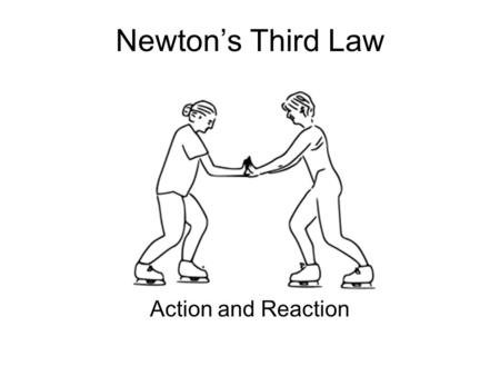 Newton's Third Law Action and Reaction. What is an interaction? Interactions occur when one object exerts a force on another object. The result is the.
